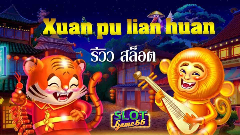 รีวิว สล็อต เกม Xuan Pu Lian Huan slot